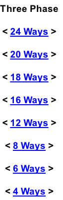 Three Phase < 24 Ways > < 20 Ways > < 18 Ways > < 16 Ways > < 12 Ways > < 8 Ways > < 6 Ways > < 4 Ways >